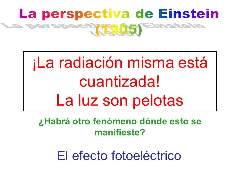 ¡La radiación misma está cuantizada! La luz son pelotas ¿Habrá otro fenómeno dónde esto se manifieste? El efecto fotoeléctrico