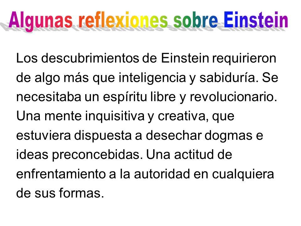 Los descubrimientos de Einstein requirieron de algo más que inteligencia y sabiduría. Se necesitaba un espíritu libre y revolucionario. Una mente inqu