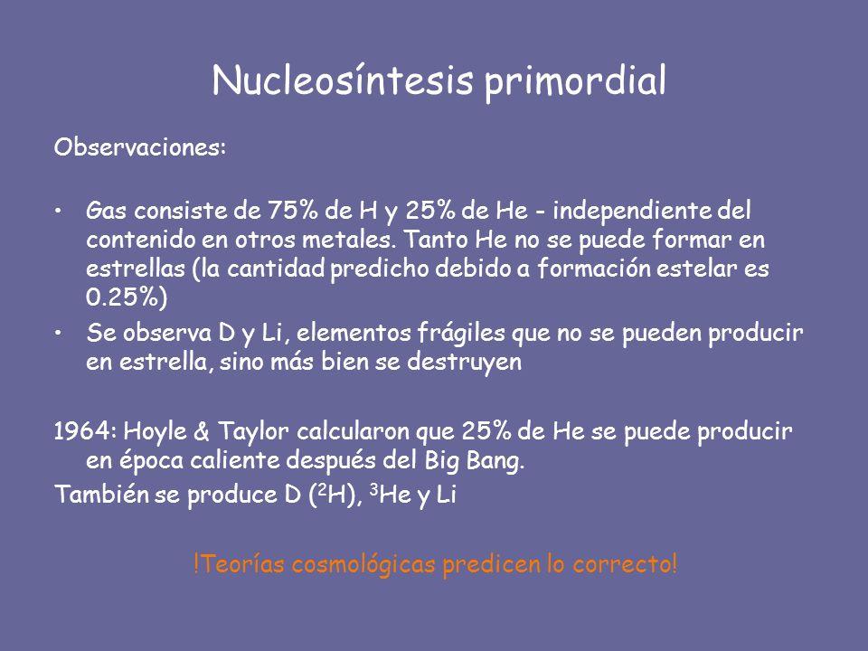 Nucleosíntesis primordial Observaciones: Gas consiste de 75% de H y 25% de He - independiente del contenido en otros metales. Tanto He no se puede for