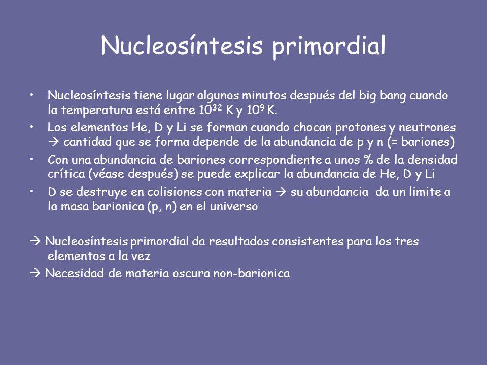 Nucleosíntesis primordial Nucleosíntesis tiene lugar algunos minutos después del big bang cuando la temperatura está entre 10 32 K y 10 9 K. Los eleme
