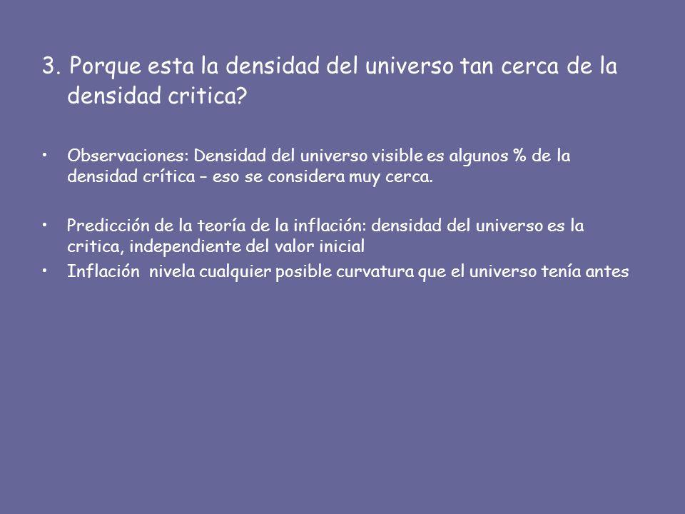 3. Porque esta la densidad del universo tan cerca de la densidad critica? Observaciones: Densidad del universo visible es algunos % de la densidad crí