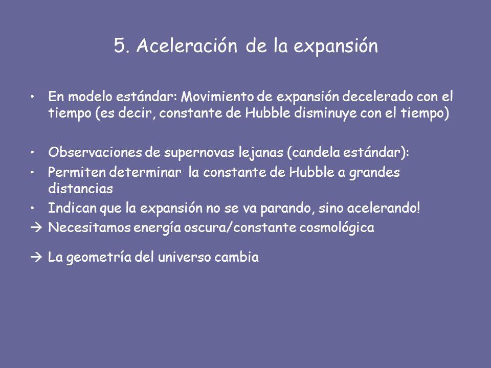 5. Aceleración de la expansión En modelo estándar: Movimiento de expansión decelerado con el tiempo (es decir, constante de Hubble disminuye con el ti