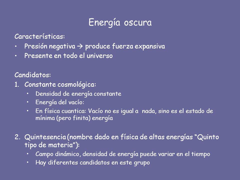 Energía oscura Características: Presión negativa produce fuerza expansiva Presente en todo el universo Candidatos: 1.Constante cosmológica: Densidad d