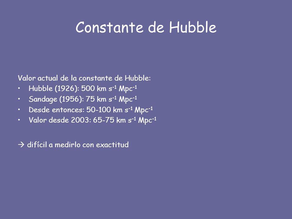 Constante de Hubble Valor actual de la constante de Hubble: Hubble (1926): 500 km s -1 Mpc -1 Sandage (1956): 75 km s -1 Mpc -1 Desde entonces: 50-100