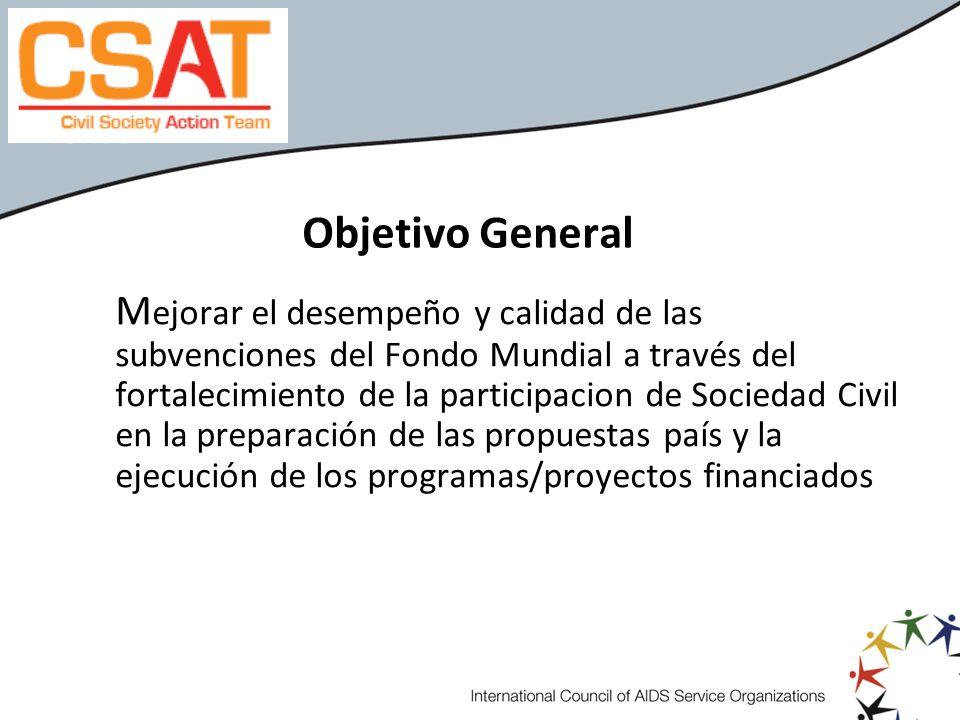 Objetivo General M ejorar el desempeño y calidad de las subvenciones del Fondo Mundial a través del fortalecimiento de la participacion de Sociedad Ci