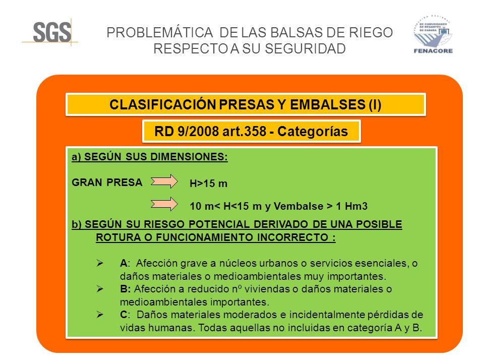 PROBLEMÁTICA DE LAS BALSAS DE RIEGO RESPECTO A SU SEGURIDAD CLASIFICACIÓN PRESAS Y EMBALSES (II) Guía de Clasificación (Reglamento Técnico Seguridad Presas y Embalses 1996) GRAN PRESA GRAN PRESA 10 m< H<15 m Capacidad desagüe > 2000 m3/s Longitud Coronación > 500 m
