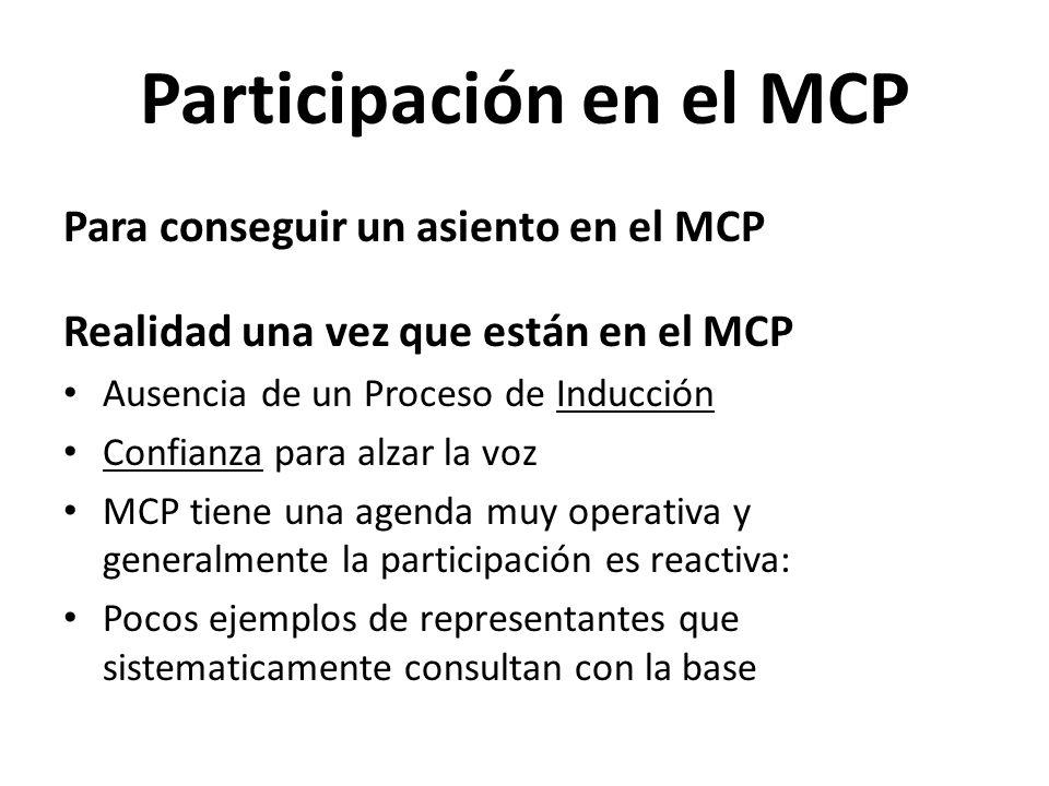 Participación en el MCP Para conseguir un asiento en el MCP Realidad una vez que están en el MCP Ausencia de un Proceso de Inducción Confianza para alzar la voz MCP tiene una agenda muy operativa y generalmente la participación es reactiva: Pocos ejemplos de representantes que sistematicamente consultan con la base