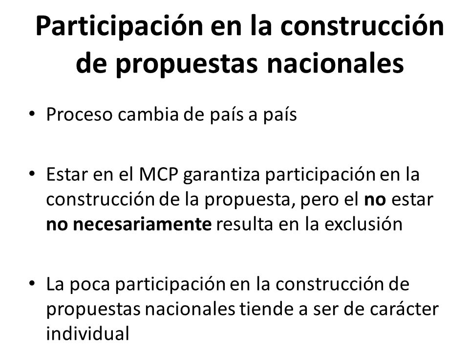 Participación en la construcción de propuestas nacionales Proceso cambia de país a país Estar en el MCP garantiza participación en la construcción de la propuesta, pero el no estar no necesariamente resulta en la exclusión La poca participación en la construcción de propuestas nacionales tiende a ser de carácter individual