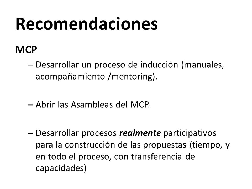 Recomendaciones MCP – Desarrollar un proceso de inducción (manuales, acompañamiento /mentoring). – Abrir las Asambleas del MCP. – Desarrollar procesos