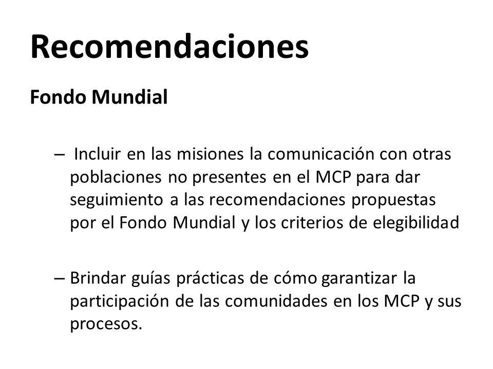 Recomendaciones Fondo Mundial – Incluir en las misiones la comunicación con otras poblaciones no presentes en el MCP para dar seguimiento a las recomendaciones propuestas por el Fondo Mundial y los criterios de elegibilidad – Brindar guías prácticas de cómo garantizar la participación de las comunidades en los MCP y sus procesos.
