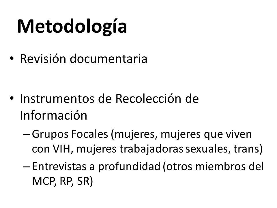 Metodología Revisión documentaria Instrumentos de Recolección de Información – Grupos Focales (mujeres, mujeres que viven con VIH, mujeres trabajadoras sexuales, trans) – Entrevistas a profundidad (otros miembros del MCP, RP, SR)