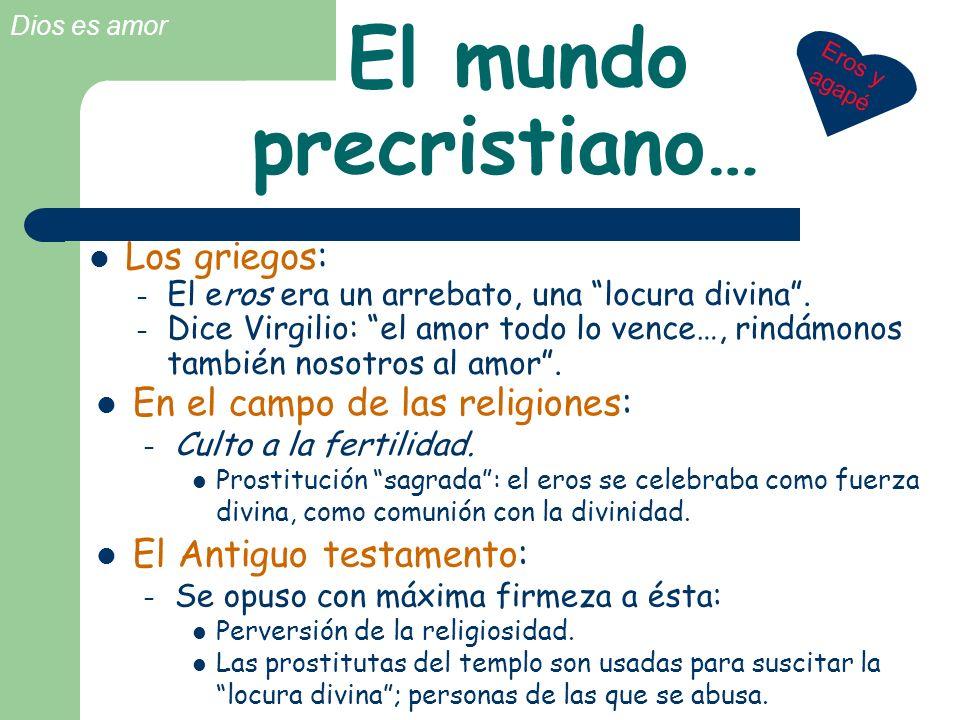 Dios es amor El mundo precristiano… En el campo de las religiones: – Culto a la fertilidad. Prostitución sagrada: el eros se celebraba como fuerza div