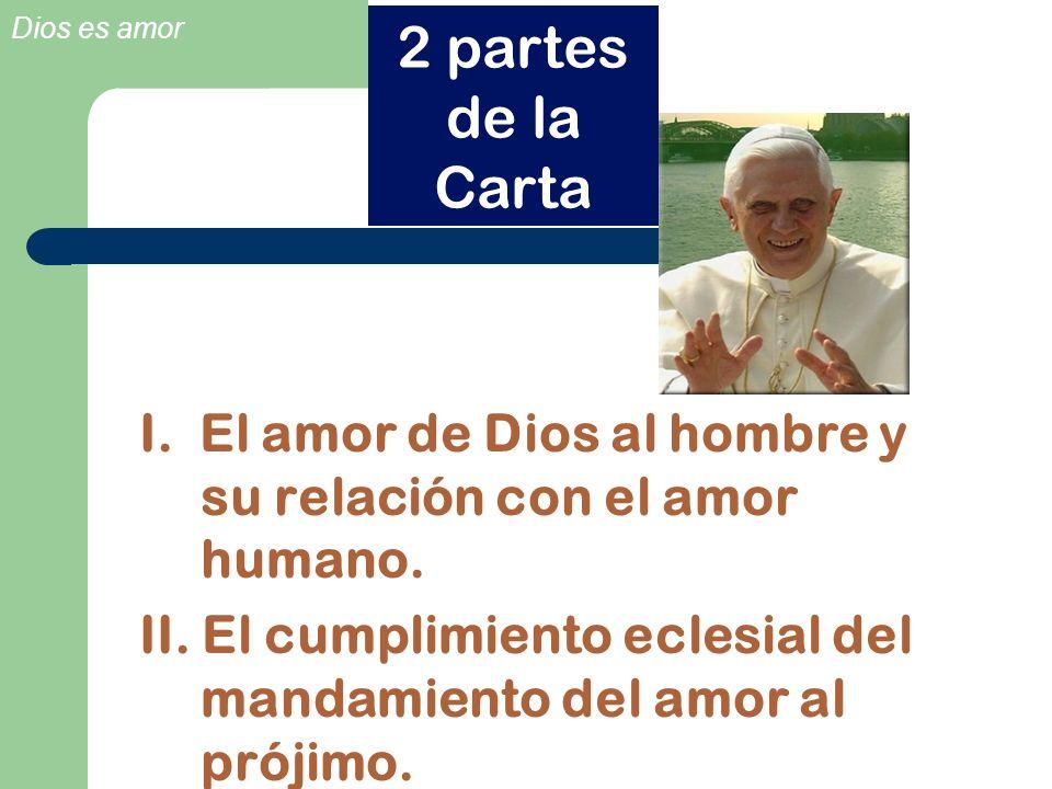 Dios es amor I. El amor de Dios al hombre y su relación con el amor humano. II. El cumplimiento eclesial del mandamiento del amor al prójimo. 2 partes