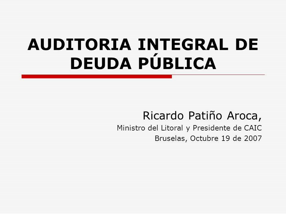 AUDITORIA INTEGRAL DE DEUDA PÚBLICA Ricardo Patiño Aroca, Ministro del Litoral y Presidente de CAIC Bruselas, Octubre 19 de 2007