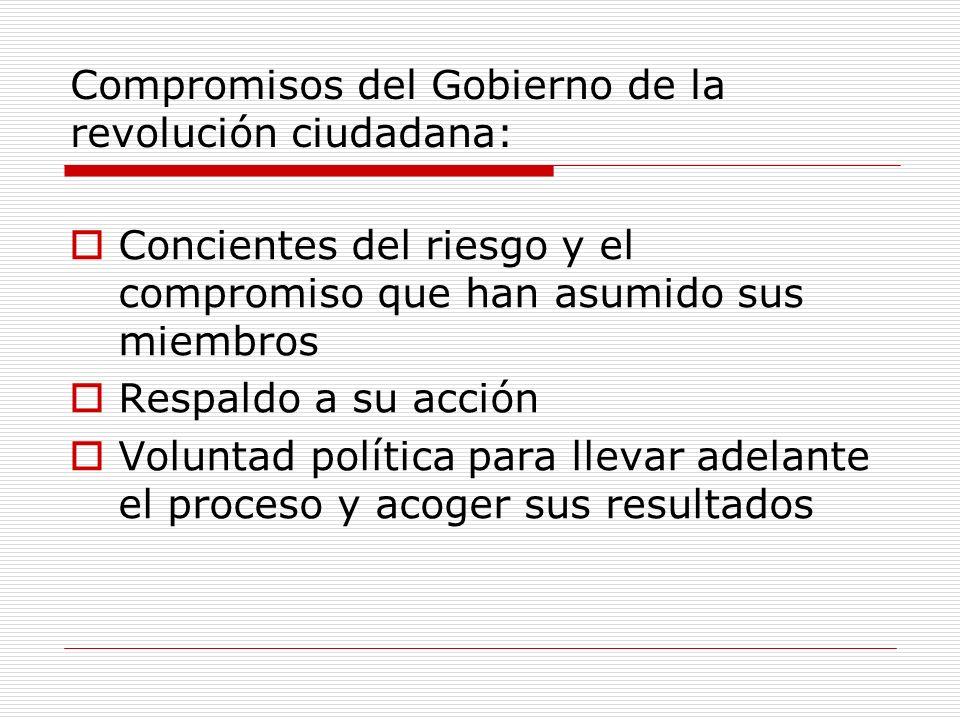 Compromisos del Gobierno de la revolución ciudadana: Concientes del riesgo y el compromiso que han asumido sus miembros Respaldo a su acción Voluntad política para llevar adelante el proceso y acoger sus resultados