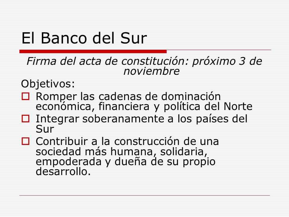 El Banco del Sur Firma del acta de constitución: próximo 3 de noviembre Objetivos: Romper las cadenas de dominación económica, financiera y política d