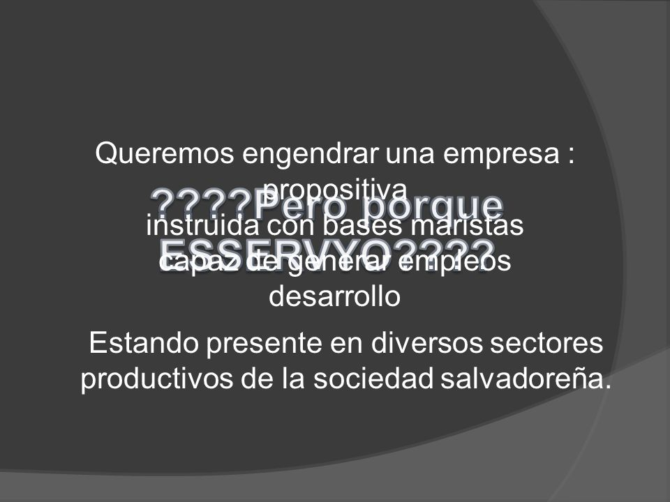 Queremos engendrar una empresa : propositiva instruida con bases maristas capaz de generar empleos desarrollo Estando presente en diversos sectores productivos de la sociedad salvadoreña.