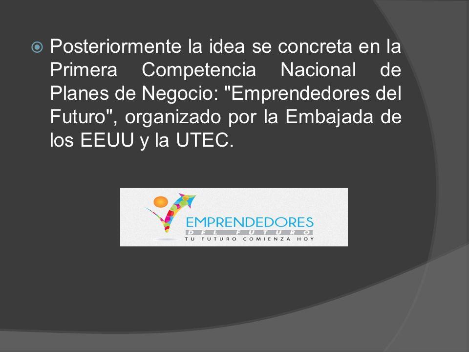 Posteriormente la idea se concreta en la Primera Competencia Nacional de Planes de Negocio: Emprendedores del Futuro , organizado por la Embajada de los EEUU y la UTEC.