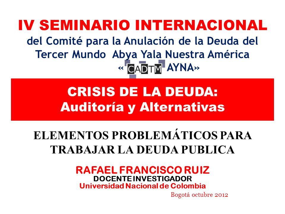 CRISIS DE LA DEUDA: Auditoría y Alternativas ELEMENTOS PROBLEMÁTICOS PARA TRABAJAR LA DEUDA PUBLICA RAFAEL FRANCISCO RUIZ DOCENTE INVESTIGADOR Universidad Nacional de Colombia Bogotá octubre 2012 IV SEMINARIO INTERNACIONAL del Comité para la Anulación de la Deuda del Tercer Mundo Abya Yala Nuestra América « AYNA»
