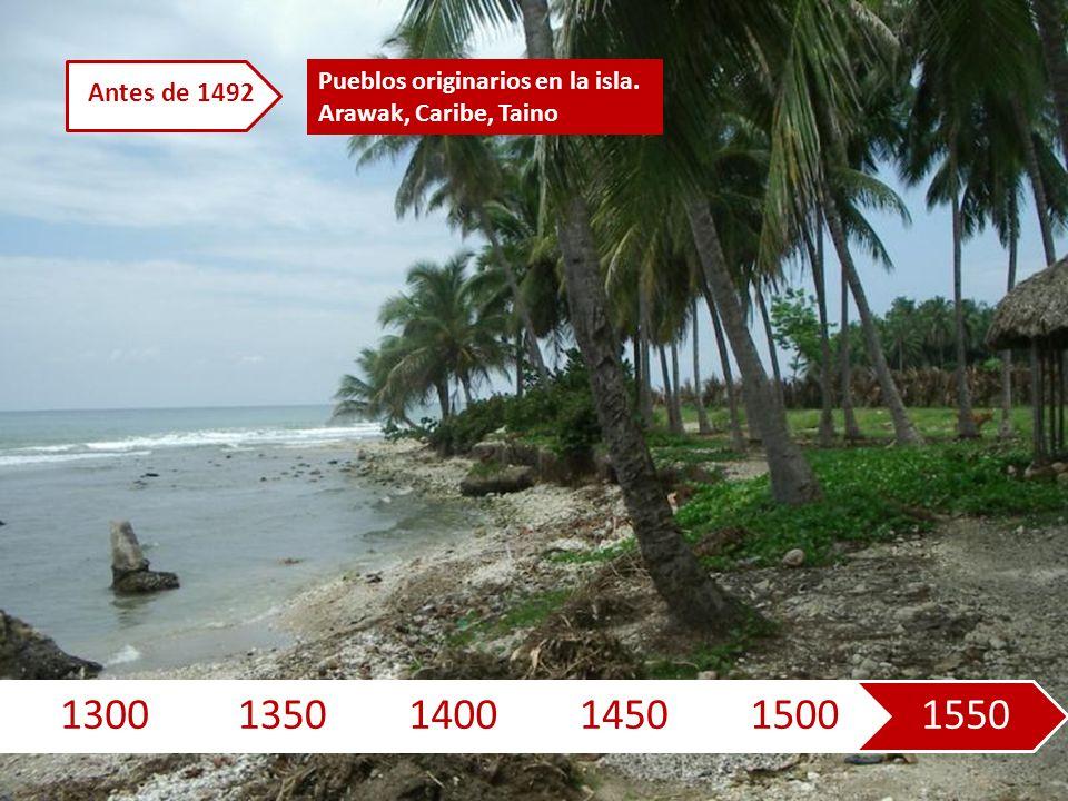 130013501400145015001550 Pueblos originarios en la isla. Arawak, Caribe, Taino Antes de 1492