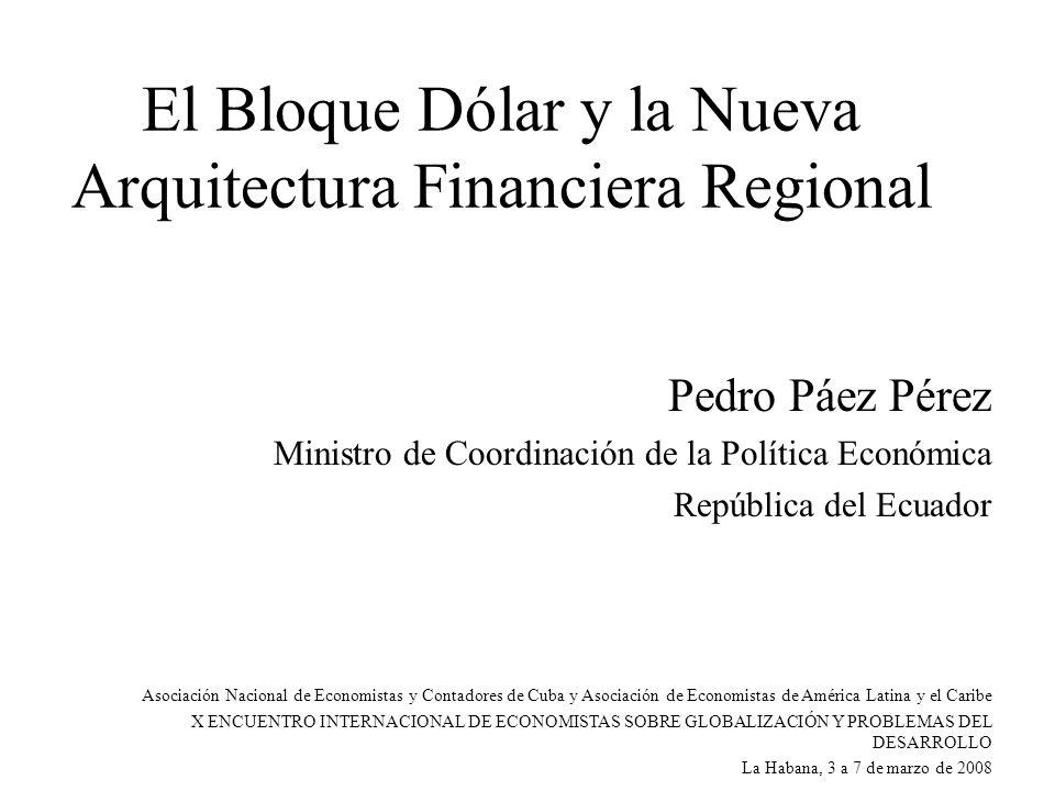El Bloque Dólar y la Nueva Arquitectura Financiera Regional Pedro Páez Pérez Ministro de Coordinación de la Política Económica República del Ecuador Asociación Nacional de Economistas y Contadores de Cuba y Asociación de Economistas de América Latina y el Caribe X ENCUENTRO INTERNACIONAL DE ECONOMISTAS SOBRE GLOBALIZACIÓN Y PROBLEMAS DEL DESARROLLO La Habana, 3 a 7 de marzo de 2008