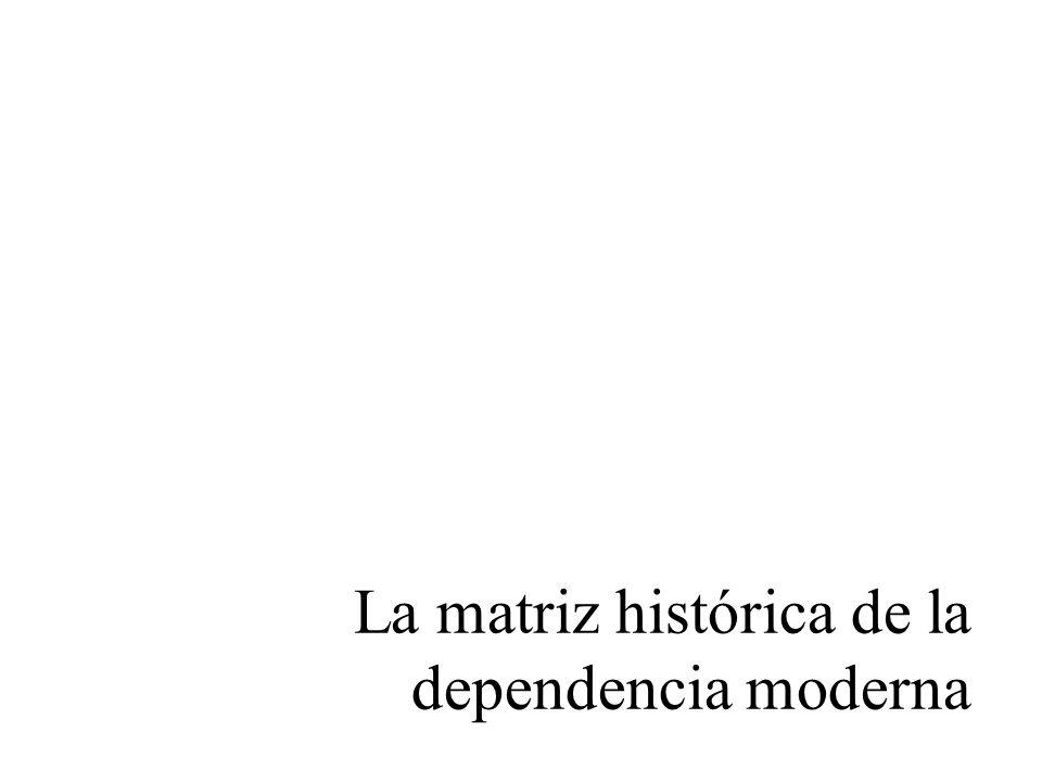 La matriz histórica de la dependencia moderna