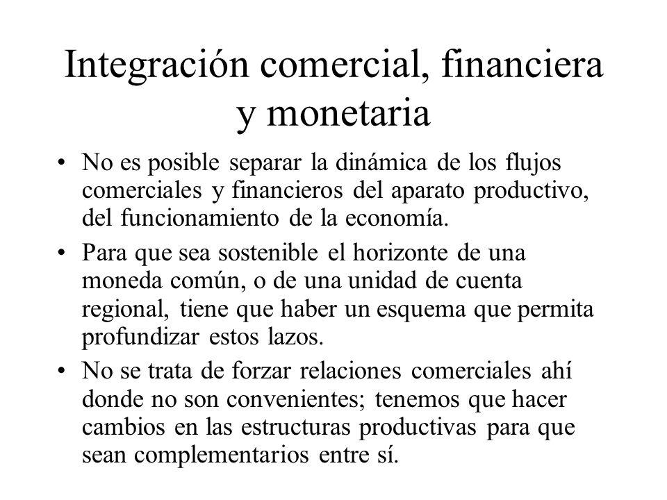 Integración comercial, financiera y monetaria No es posible separar la dinámica de los flujos comerciales y financieros del aparato productivo, del funcionamiento de la economía.