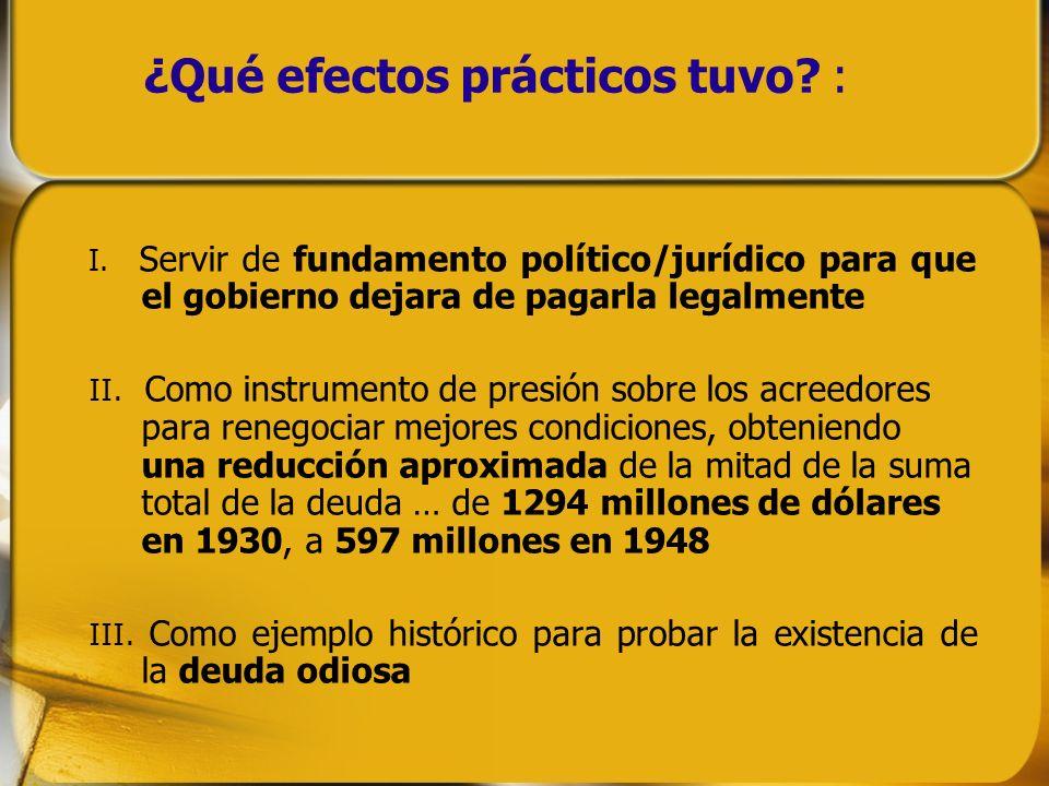 ¿Qué efectos prácticos tuvo? : I. Servir de fundamento político/jurídico para que el gobierno dejara de pagarla legalmente II. Como instrumento de pre