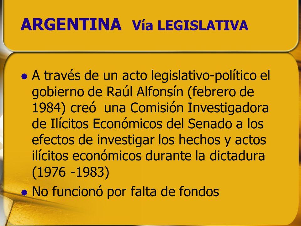ARGENTINA Vía LEGISLATIVA A través de un acto legislativo-político el gobierno de Raúl Alfonsín (febrero de 1984) creó una Comisión Investigadora de I