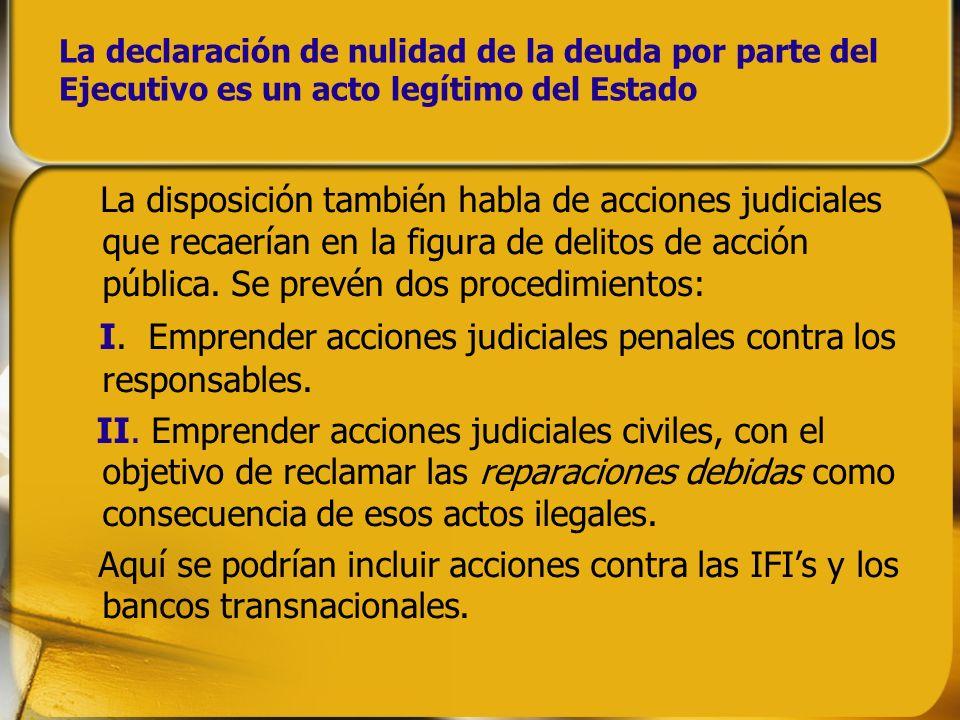 La declaración de nulidad de la deuda por parte del Ejecutivo es un acto legítimo del Estado La disposición también habla de acciones judiciales que r