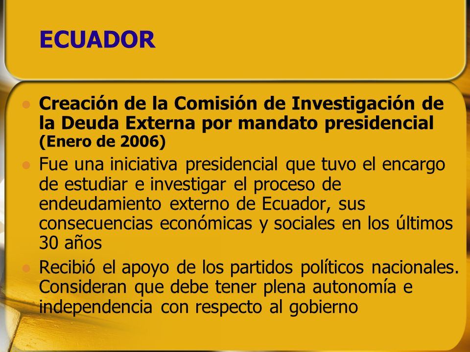 ECUADOR Creación de la Comisión de Investigación de la Deuda Externa por mandato presidencial (Enero de 2006) Fue una iniciativa presidencial que tuvo