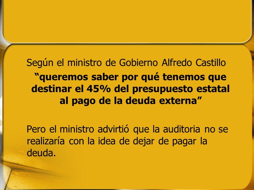 Según el ministro de Gobierno Alfredo Castillo queremos saber por qué tenemos que destinar el 45% del presupuesto estatal al pago de la deuda externa