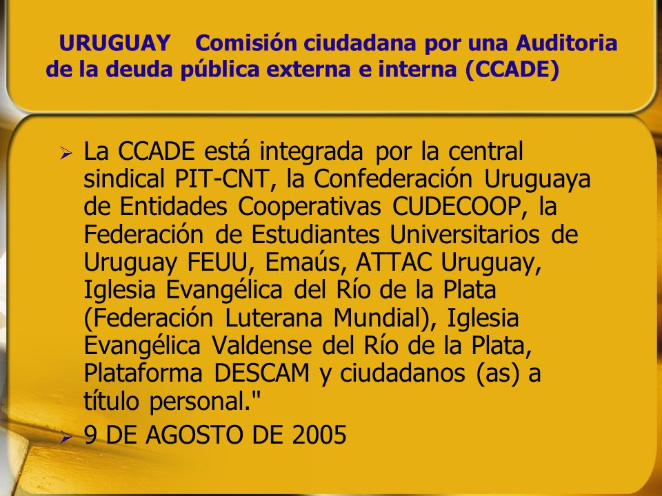 URUGUAY Comisión ciudadana por una Auditoria de la deuda pública externa e interna (CCADE) La CCADE está integrada por la central sindical PIT-CNT, la