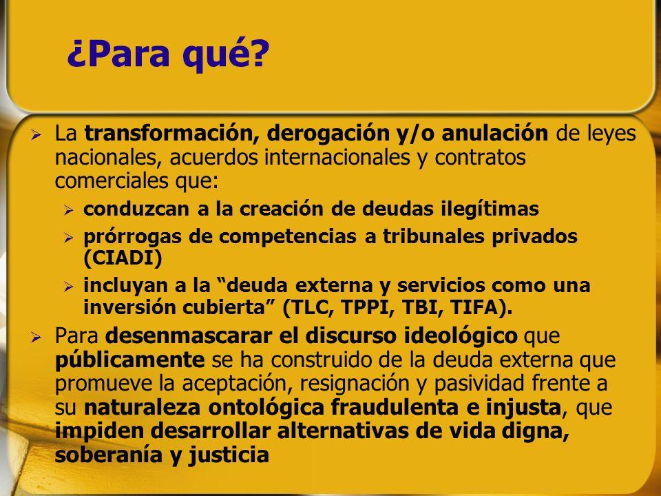 ¿Para qué? La transformación, derogación y/o anulación de leyes nacionales, acuerdos internacionales y contratos comerciales que: conduzcan a la creac