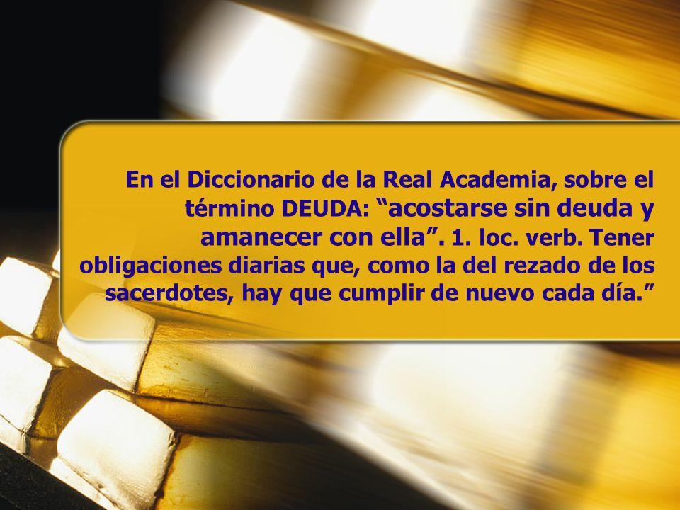 En el Diccionario de la Real Academia, sobre el término DEUDA: acostarse sin deuda y amanecer con ella. 1. loc. verb. Tener obligaciones diarias que,