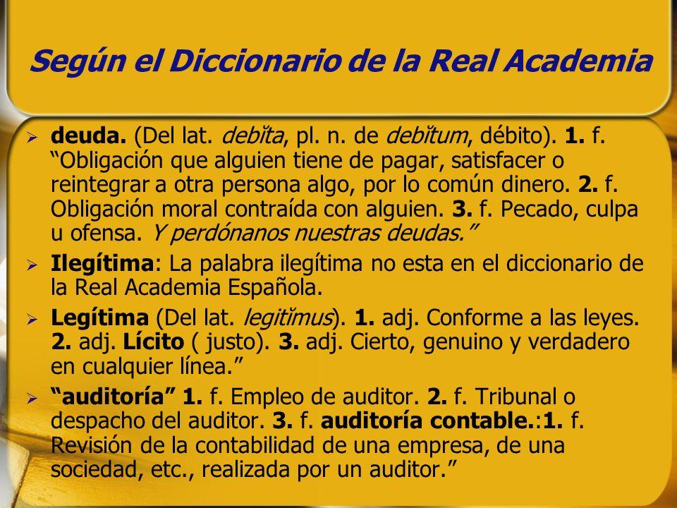 Según el Diccionario de la Real Academia deuda. (Del lat. debĭta, pl. n. de debĭtum, débito). 1. f. Obligación que alguien tiene de pagar, satisfacer