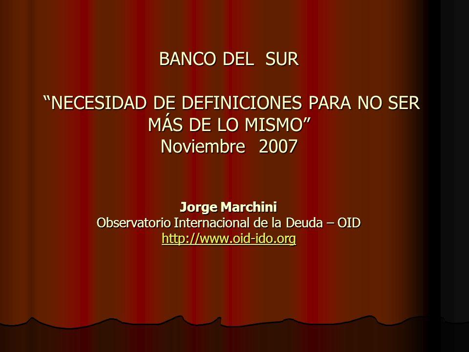 BANCO DEL SUR NECESIDAD DE DEFINICIONES PARA NO SER MÁS DE LO MISMO Noviembre 2007 Jorge Marchini Observatorio Internacional de la Deuda – OID http://www.oid-ido.org http://www.oid-ido.org
