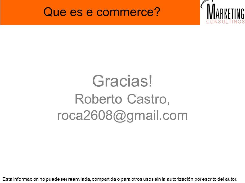 Que es e commerce? Gracias! Roberto Castro, roca2608@gmail.com Esta información no puede ser reenviada, compartida o para otros usos sin la autorizaci