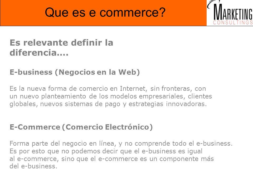 Que es e commerce? Es relevante definir la diferencia…. E-business (Negocios en la Web) Es la nueva forma de comercio en Internet, sin fronteras, con