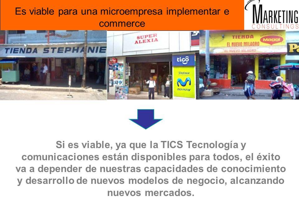 Es viable para una microempresa implementar e commerce Si es viable, ya que la TICS Tecnología y comunicaciones están disponibles para todos, el éxito va a depender de nuestras capacidades de conocimiento y desarrollo de nuevos modelos de negocio, alcanzando nuevos mercados.