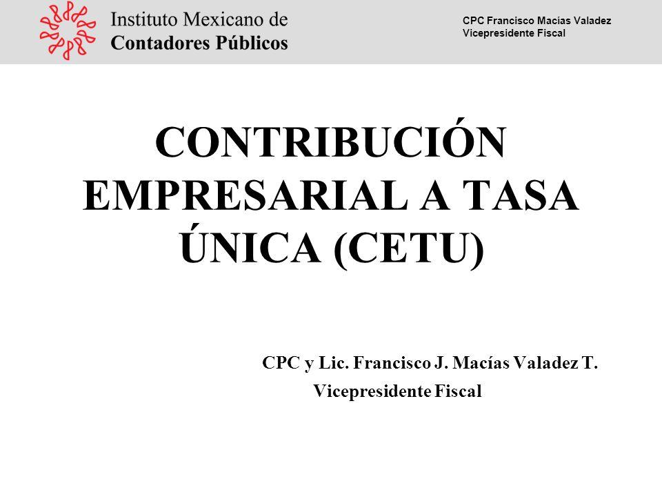 CPC Francisco Macías Valadez Vicepresidente Fiscal CONTRIBUCIÓN EMPRESARIAL A TASA ÚNICA (CETU) CPC y Lic.