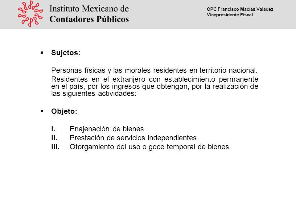 CPC Francisco Macías Valadez Vicepresidente Fiscal Sujetos: Personas físicas y las morales residentes en territorio nacional.
