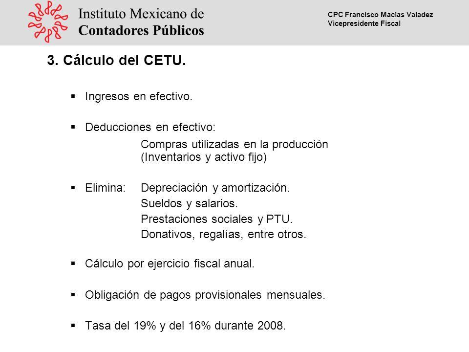 CPC Francisco Macías Valadez Vicepresidente Fiscal Como aplicaría el CETU en caso de ser aprobado ISRCETU Con o sin inversión Con inversión Sin inversión Ventas (Ingreso en crédito)100,000Ingresos (Cobrados)100,000 ( - )Gastos y costos de venta60,000( - ) Adquisición de materia prima 60,000 40,000 ( - )Depreciación de activos fijos20,000( - ) Adquisición de activos fijos 30,0000 20,000 10,00040,000 ( - ) Gastos deducibles como de administración 9,000 ( = )Total11,000( = )Total10,00040,000 ( - )Amortización de pérdidas1,000( - ) Amortización de pérdidas 00 ( = )Base del impuesto10,000( = ) Base de la contribución 10,00040,000 ( x )Tasa de ISR28%( x )Tasa de la CETU19% ( = )ISR a cargo2,800( = )CETU a cargo1,9007,600 1.