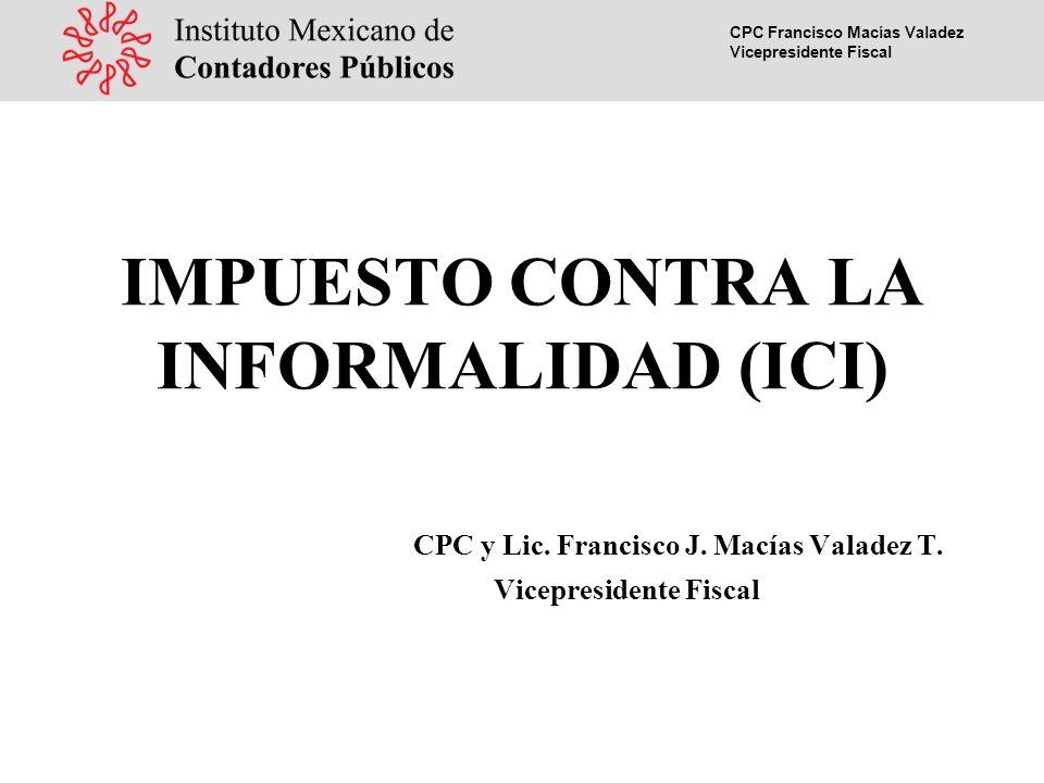 CPC Francisco Macías Valadez Vicepresidente Fiscal IMPUESTO CONTRA LA INFORMALIDAD (ICI) CPC y Lic.