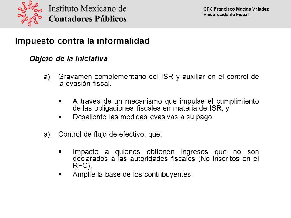 CPC Francisco Macías Valadez Vicepresidente Fiscal Impuesto contra la informalidad Objeto de la iniciativa a)Gravamen complementario del ISR y auxiliar en el control de la evasión fiscal.