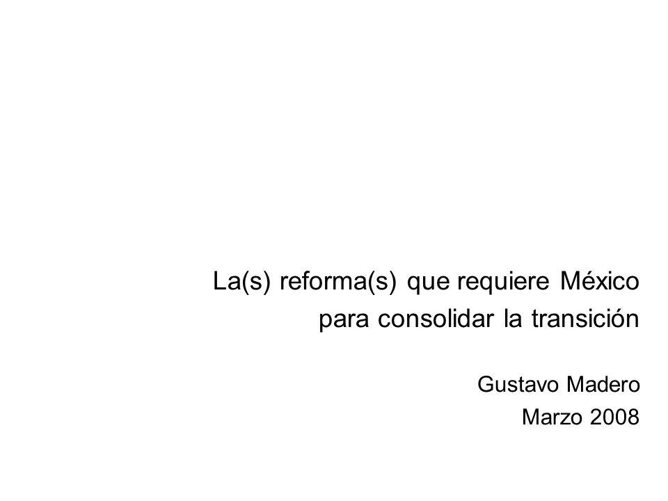 La(s) reforma(s) que requiere México para consolidar la transición Gustavo Madero Marzo 2008