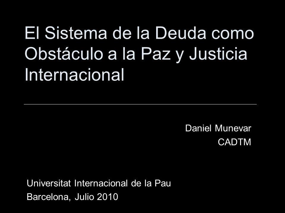 El Sistema de la Deuda como Obstáculo a la Paz y Justicia Internacional Daniel Munevar CADTM Universitat Internacional de la Pau Barcelona, Julio 2010
