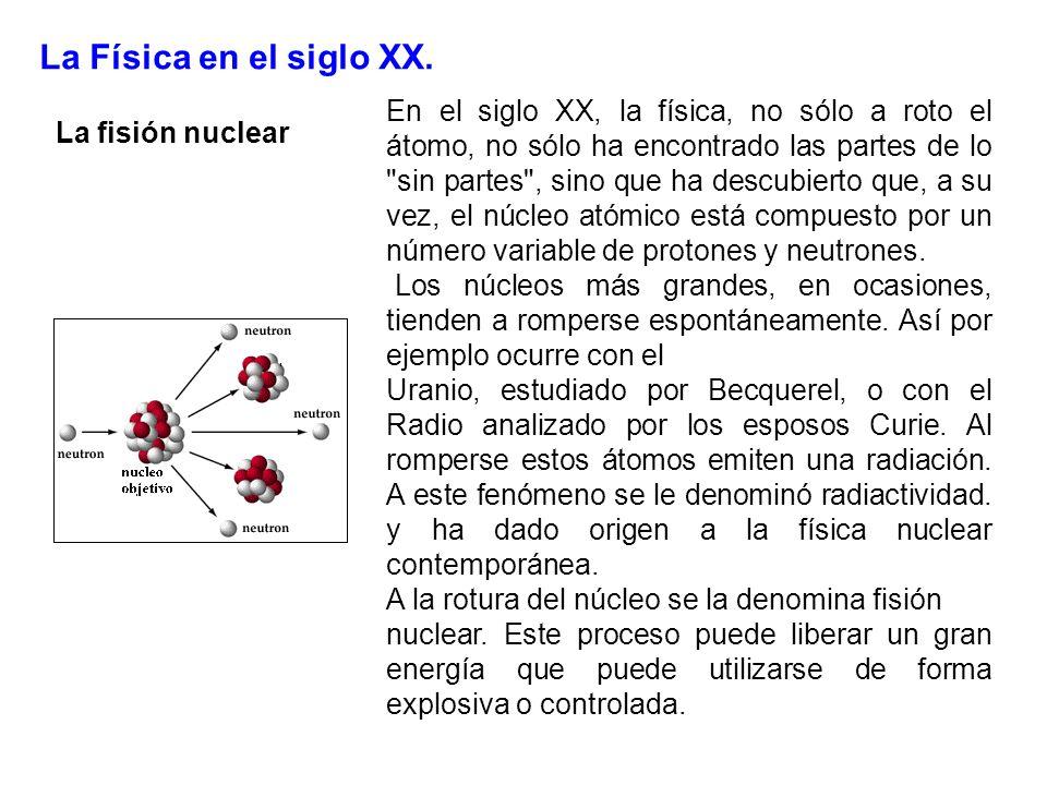 La Física en el siglo XX. La fisión nuclear En el siglo XX, la física, no sólo a roto el átomo, no sólo ha encontrado las partes de lo