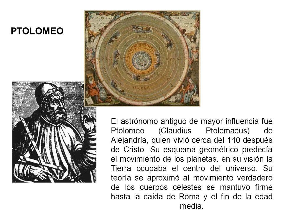 El astrónomo antiguo de mayor influencia fue Ptolomeo (Claudius Ptolemaeus) de Alejandría, quien vivió cerca del 140 después de Cristo. Su esquema geo