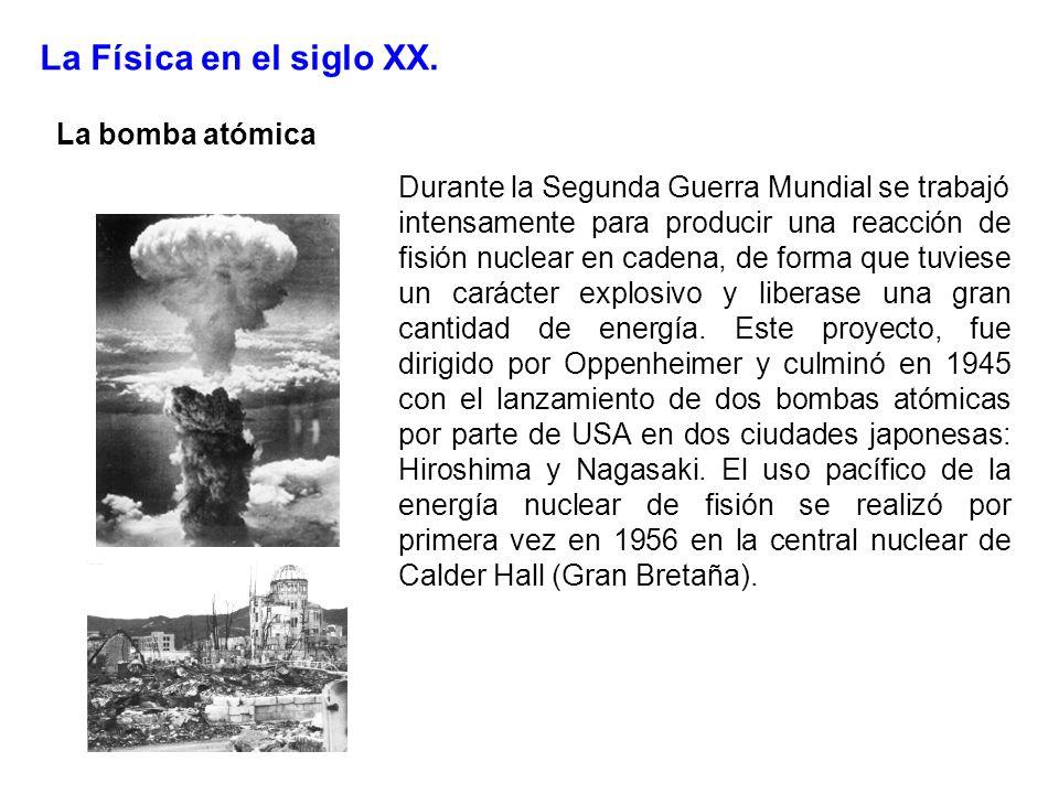 La Física en el siglo XX. La bomba atómica Durante la Segunda Guerra Mundial se trabajó intensamente para producir una reacción de fisión nuclear en c